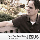 Turn Your Eyes Upon Jesus by Pablo Perez