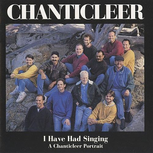 I Have Had Singing: A Chanticleer Portrait by Joseph H. Jennings