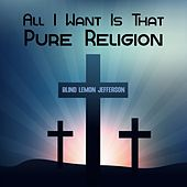 All I Want Is That Pure Religion by Blind Lemon Jefferson
