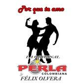 Por Que Te Amo de La Perla Colombiana de Felix Olvera