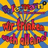 Ballermann im Wohnzimmer - Wir trinken auch alleine von Various Artists