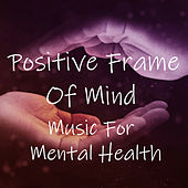Positive Frame Of Mind Music For Mental Health by Various Artists