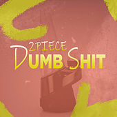 Dumb Shit by 2 Piece