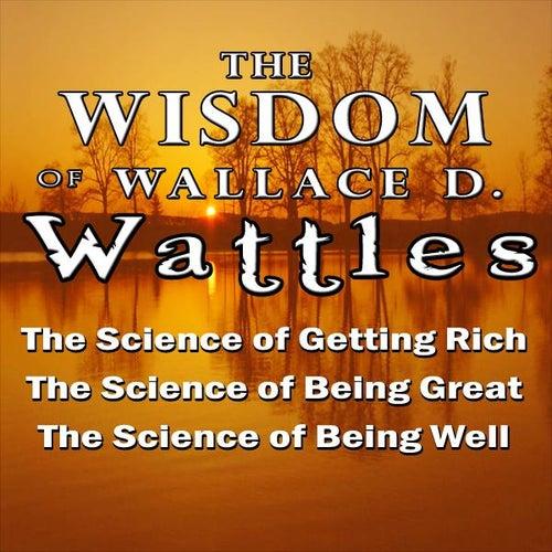 The Wisdom of Wallace D. Wattles by Wallace D. Wattles