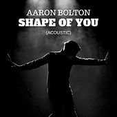 Shape Of You (Acoustic Version) by Aaron Bolton