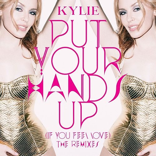 Put Your Hands Up (If You Feel Love) (The Remixes) by Kylie Minogue