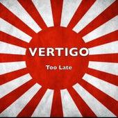 Too Late by Vertigo
