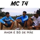 Amor é Só de Mãe de Mc T4
