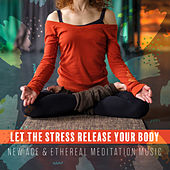 Let the Stress Release Your Body – New Age & Ethereal Meditation Music by Various Artists