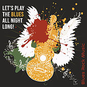 Let's Play the Blues All Night Long ! - Blues Rock Music by Various Artists