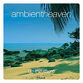 Ambient Heaven - On The Shore by Various Artists