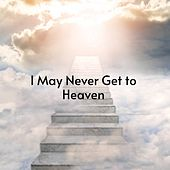 I May Never Get to Heaven by Don Gibson, Willie Nelson, Billy Joe Royal, Benny Martin, Mickey Gilley, Ferlin Husky, Boxcar Willie, Charlie Rich, Carl Smith