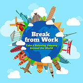 Break from Work - Take a Relaxing Journey Around the World by Various Artists