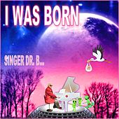 I Was Born by Singer Dr. B...