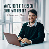 Work More Efficiently than Ever Before – Classical Music by Various Artists