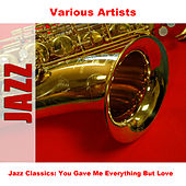 Jazz Classics: You Gave Me Everything But Love by Various Artists
