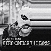Here comes the boss by None of the Above