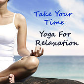 Take Your Time Yoga For Relaxation by Various Artists