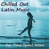 Chilled Out Latin Music For Time Spent Alone de Various Artists
