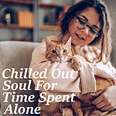 Chilled Out Soul For Time Spent Alone by Various Artists