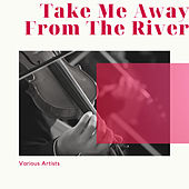 Take Me Away From The River by Various Artists