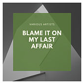 Blame It On My Last Affair van Various Artists