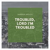Troubled, Lord I'm Troubled de Various Artists