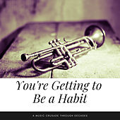 You're Getting to Be a Habit (A Music Crusade through Decades) by Various Artists