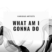 What am I Gonna Do by Various Artists