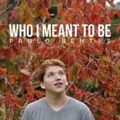 Who I Meant to Be de Paulo Bentes