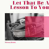 Let That Be A Lesson To You by Various Artists