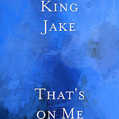 That's on Me by King Jake