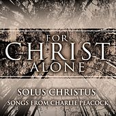 For Christ Alone: Solus Christus (Songs from Charlie Peacock) by Various Artists
