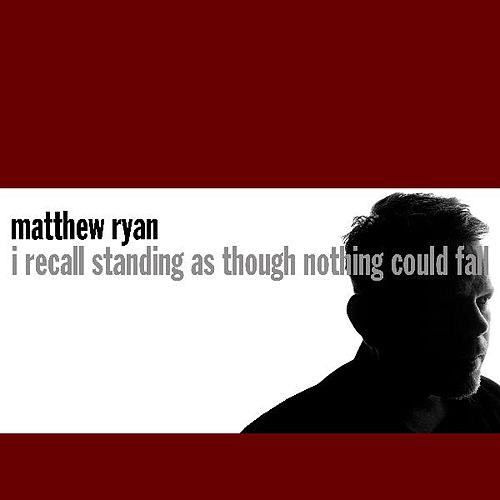 I Recall Standing As Though Nothing Could Fall by Matthew Ryan