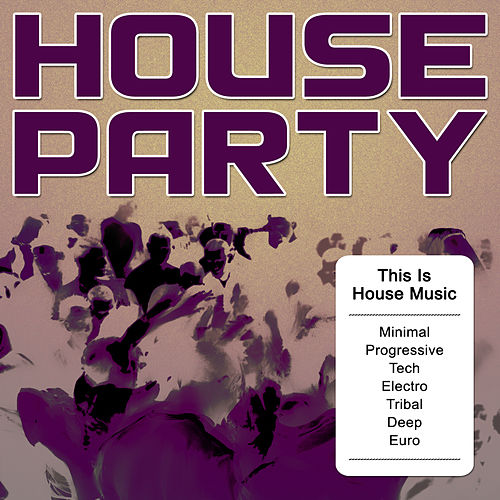 House Party - This Is House Music (Minimal, Progressive, Tech, Electro, Tribal, Deep, Euro) by Various Artists