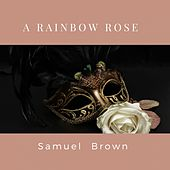 A Rainbow Rose by Samuel Brown