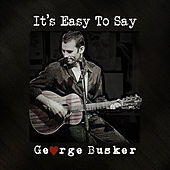 It's Easy To Say by George Busker