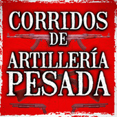 Corridos De Artillería Pesada by Various Artists
