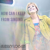 How Can I Keep From Singing by Aubrey Logan