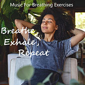 Breathe, Exhale, Repeat Music For Breathing Exercises by Various Artists