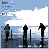 How Did We Ever Come to This by Marina Florance