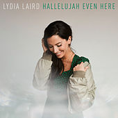 Hallelujah Even Here by Lydia Laird