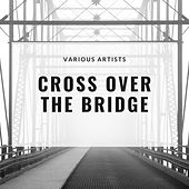 Cross Over The Bridge by Various Artists