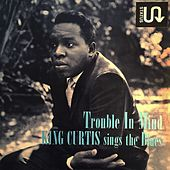 Trouble In Mind (King Curtis Sings The Blues) by King Curtis