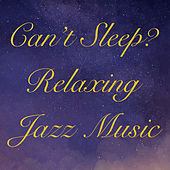 Can't Sleep? Relaxing Jazz Music by Various Artists