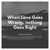When Love Goes Wrong,nothing Goes Right by Marilyn Monroe