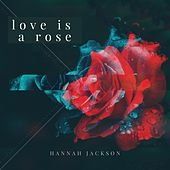 Love Is a Rose by Hannah Jackson