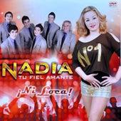 ¡Ni Loca! by Nadia...Tu Fiel Amante