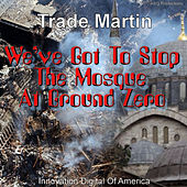 We've Got To Stop The Mosque At Ground Zero by Trade Martin