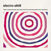 Electro Chill: Take a Deep Breath and Relax with the Ultimate Electronic Selection von Various Artists